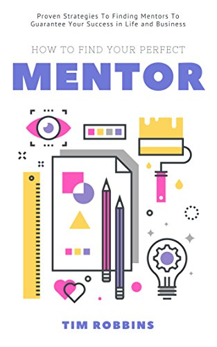 How To Find Your Perfect Mentor: Proven Strategies To Finding Mentors To Guarantee Your Success in Life and Business ( Tribe of Like Minded People 4 Life Week and Work Ferriss Hour Bryan Fox Tim )