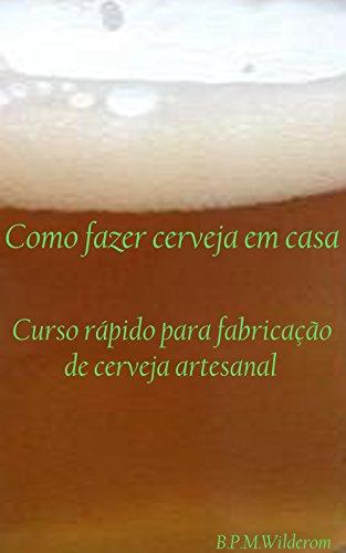 Como fazer cerveja em casa: Curso Rápido para Fabricação de Cerveja Artesanal (Portuguese Edition) por Rosemary Wilderom