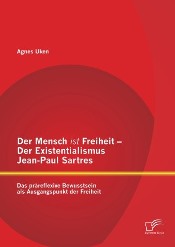 eit - Der Existentialismus Jean-Paul Sartres: Das präreflexive Bewusstsein als Ausgangspunkt der Freiheit ()