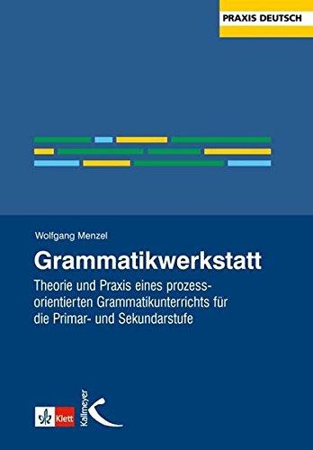 Grammatikwerkstatt: Theorie und Praxis eines prozessorientierten Grammatikunterrichts für die Primar- und Sekundarstufe