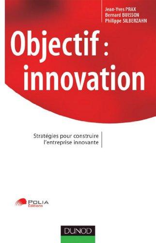 Objectif : innovation - Stratgies pour construire l'entreprise innovante (Stratgies et management)