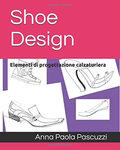Shoe Design: Elementi di progettazione calzaturiera di Anna Paola Pascuzzi
