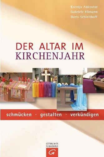 Der Altar im Kirchenjahr: schmücken - gestalten - verkündigen