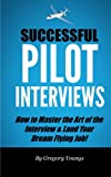 Successful Pilot Interviews: How To Master The Art Of The Interview & Land Your Dream Flying Job!