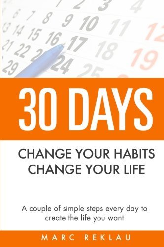 30 Days - Change your habits, Change your life: A couple of simple steps every day to create the life you want by Marc Reklau (2014-10-15)