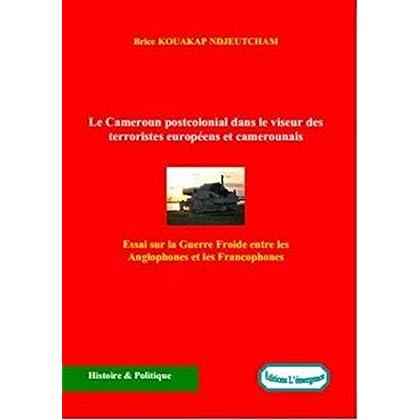 Le Cameroun postcolonial dans le viseur des terroristes européens et camerounais: Essai sur la Guerre Froide entre les Anglophones et les Francophones