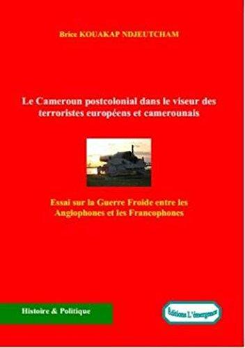 Le Cameroun postcolonial dans le viseur des terroristes européens et camerounais: Essai sur la Guerre Froide entre les Anglophones et les Francophones par Brice Kouakap Ndjeutcham