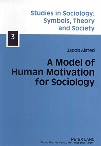 A Model of Human Motivation for Sociology (Studies in Sociology: Symbols, Theory and Society, Band 3)