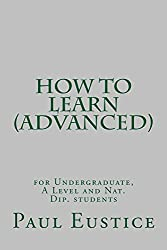 How to Learn (Advanced): Study Skills for Undergraduates, A Level and Nat Dip students