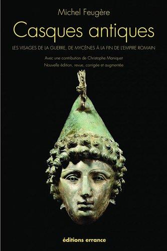 Casques antiques : Les visages de la guerre, de Mycènes à la fin de l'empire romain par Michel Feugère