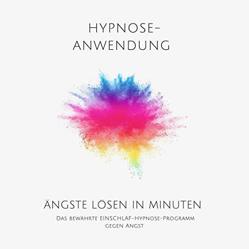 Ängste lösen in Minuten. Hypnose-Anwendung: Das bewährte Einschlaf-Hypnose-Programm gegen Angst