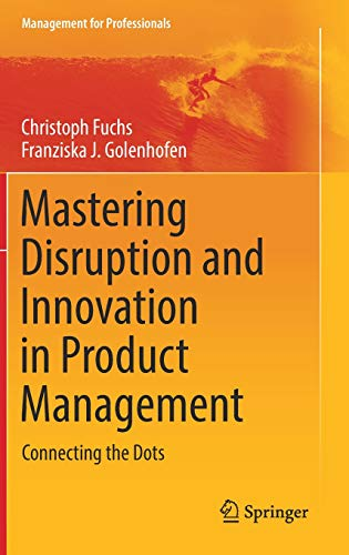Mastering Disruption and Innovation in Product Management: Connecting the Dots (Management for Professionals) -