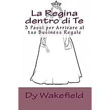 La Regina dentro di Te: 3 Passi per Arrivare al tuo Business Regale (Italian Edition)