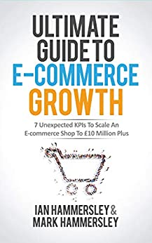 Ultimate Guide To E-commerce Growth: 7 Unexpected KPIs To Scale An E-commerce Shop To £10 Million Plus (English Edition) par [Hammersley, Mark, Hammersley, Ian]
