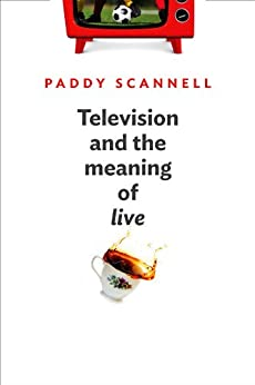 Television and the Meaning of 'Live': An Enquiry into the Human Situation by [Scannell, Paddy]