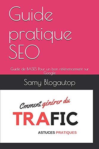 Guide pratique SEO: Guide de BASES Pour un bon référencement sur Google par Samy Blogautop