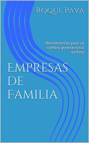 Empresas de Familia: Herramientas para un cambio generacional exitoso por Roque Pava