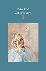 Brian Friel: Collected Plays - Volume 3: Three Sisters (after Chekhov); The Communication Cord; Fathers and Sons (after Turgenev); Making History; Dancing at Lughnasa by Brian Friel (2016-10-06)