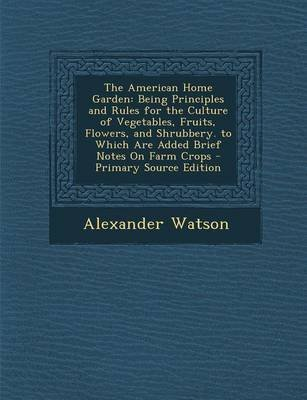 [(The American Home Garden : Being Principles and Rules for the Culture of Vegetables, Fruits, Flowers, and Shrubbery. to Which Are Added Brief Notes on Farm Crops)] [By (author) Research Fellow Alexander Watson] published on (November, 2013)