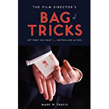 The Film Director's Bag of Tricks: How to Get What You Want from Writers and Actors