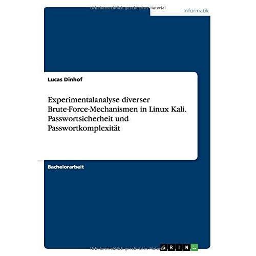 Experimentalanalyse diverser Brute-Force-Mechanismen in Linux Kali. Passwortsicherheit und Passwortkomplexit???t by Lucas Dinhof (2015-07-15)