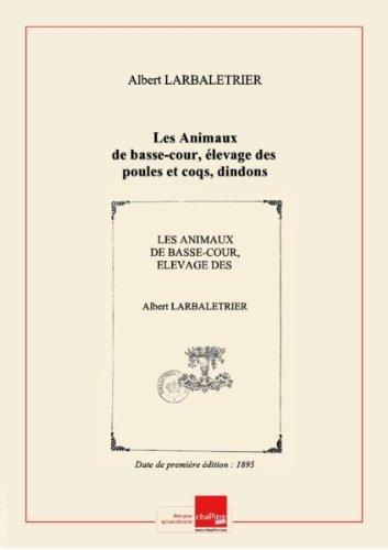 Les Animaux De Basse-cour, élevage Des Poules Et Coqs, Dindons, Pintades, Oies, Canards, Cygnes, Paons, Pigeons, Léporides, Lapins Et Cobayes, Par Albert Larbalétrier,.... Année 1905 Edition De 1895