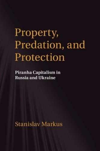 Property, Predation, and Protection: Piranha Capitalism In Russia And Ukraine