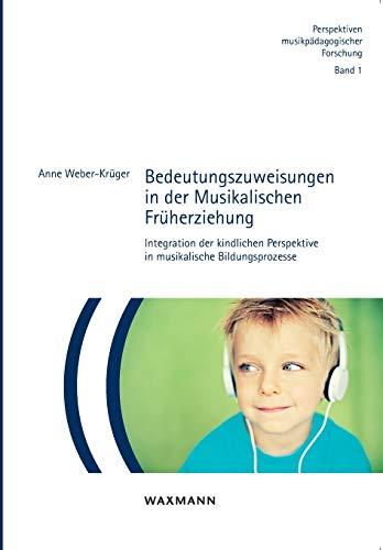 Bedeutungszuweisungen in der Musikalischen Früherziehung: Integration der kindlichen Perspektive in musikalische Bildungsprozesse (Perspektiven musikpädagogischer Forschung)