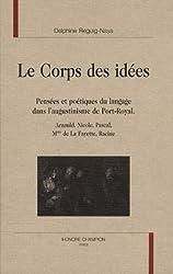 Le Corps des idées : Pensées et poétiques du langage dans l'augustinisme de Port-Royal : Arnauld, Nicole, Pascal, Mme de La Fayette, Racine