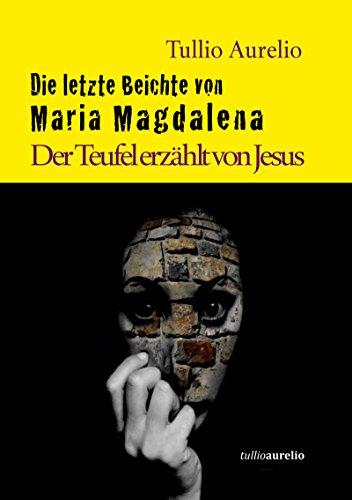 Die letzte Beichte von Maria Magdalena: Der Teufel erzählt von Jesus