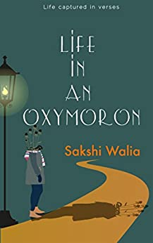 Life in an Oxymoron: Life Captured in Verses by [Walia , Sakshi ]