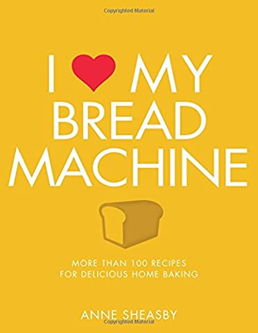 I Love My Bread Machine: More Than 100 Recipes For Delicious Home Baking