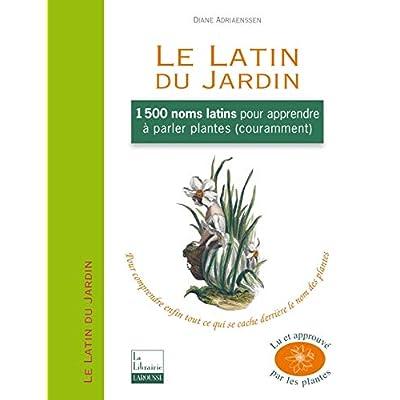 Le Latin du Jardin: 1500 noms latins pour apprendre à parler plantes couramment