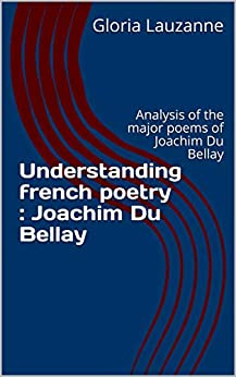 Understanding French Poetry : Joachim Du Bellay: Analysis Of The Major Poems Of Joachim Du Bellay por Gloria Lauzanne Gratis