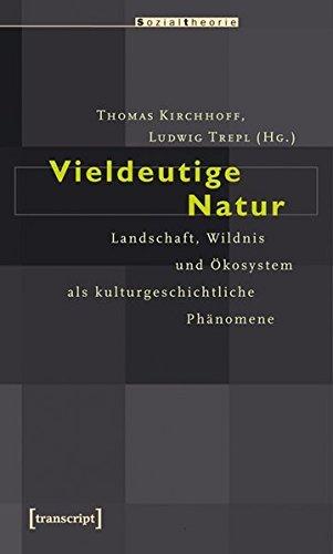 Vieldeutige Natur: Landschaft, Wildnis und Ökosystem als kulturgeschichtliche Phänomene (Sozialtheorie) (2009-03-01)