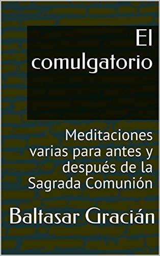 El comulgatorio: Meditaciones varias para antes y después de la Sagrada Comunión por Baltasar Gracián