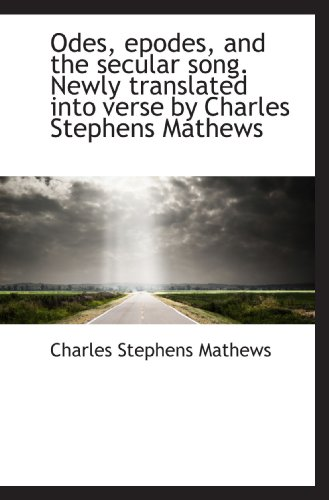 Odes, epodes, and the secular song. Newly translated into verse by Charles Stephens Mathews