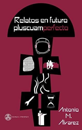Relatos en futuro pluscuamperfecto (Ciencia ficción nº 10) por Antonio M. Álvarez