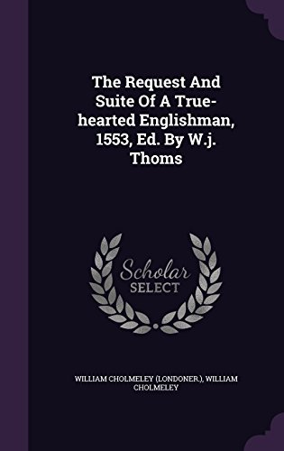 The Request And Suite Of A True-hearted Englishman, 1553, Ed. By W.j. Thoms