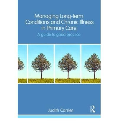 [(Managing Long Term Conditions and Chronic Illness in Primary Care: A Guide to Good Practice)] [Author: Judith Carrier] published on (April, 2009)