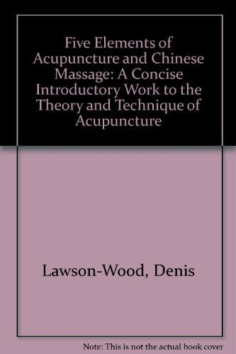 The five elements of acupuncture and Chinese massage: A concise introductory work to the theory and technique of acupuncture, by Denis Lawson-Wood (1973-01-01)
