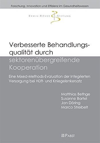 Verbesserte Behandlungsqualität durch sektorenübergreifende Kooperation: Eine Mixed-Methods-Evaluation der Integrierten Versorgung bei Hüft- und ... Innovation und Effizienz im Gesundheitswesen)