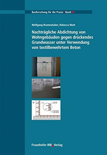 Nachträgliche Abdichtung von Wohngebäuden gegen drückendes Grundwasser unter Verwendung von textilbewehrtem Beton. (Bauforschung für die Praxis)