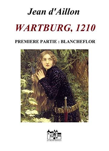 WARTBURG, 1210: Première partie: Blancheflor (Les aventures de Guilhem d'Ussel, chevalier troubadour) par Jean d'Aillon