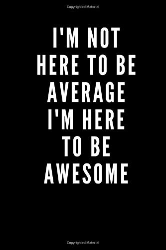 """I'm not here to be average I'm here to be awesome: Positive Quote Journal Wide Ruled College Lined Composition Notebook For 120 Pages of 6""""x9"""" Diary, Notes 