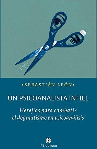 Un psicoanalista infiel: herejías para combatir el dogmatismo en psicoanálisis por Sebastián León