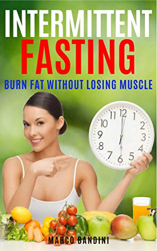 INTERMITTENT FASTING: LOSE WEIGHT AND BURN FAT WITHOUT LOSING MUSCLE (Lose weight, diet, fatloss, healthness) (English Edition) por Marco Bandini