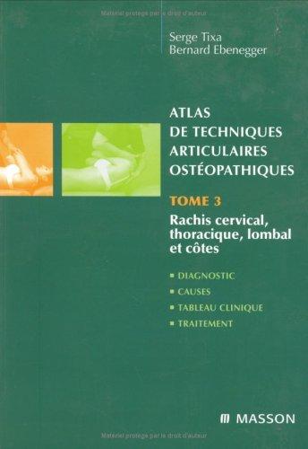 Atlas de techniques articulaires ostéopathiques : Tome 3, Rachis cervical, thoracique, lombal et côtes par Serge Tixa