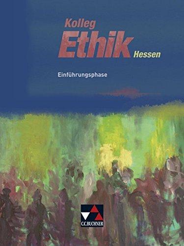 Kolleg Ethik – Hessen / Unterrichtswerk für Ethik in der Oberstufe: Kolleg Ethik – Hessen / Kolleg Ethik Hessen Einführungsphase: Unterrichtswerk für Ethik in der Oberstufe