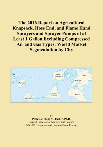 The 2016 Report on Agricultural Knapsack, Hose End, and Flame Hand Sprayers and Sprayer Pumps of at Least 1 Gallon Excluding Compressed Air and Gas Types: World Market Segmentation by City